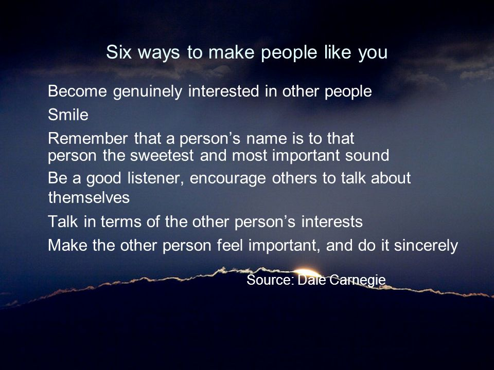 Six ways to make people like you Become genuinely interested in other people Smile Remember that a person's name is to that person the sweetest and mo
