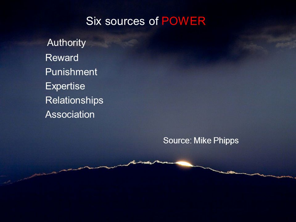 Six sources of POWER Authority Reward Punishment Expertise Relationships Association Source: Mike Phipps
