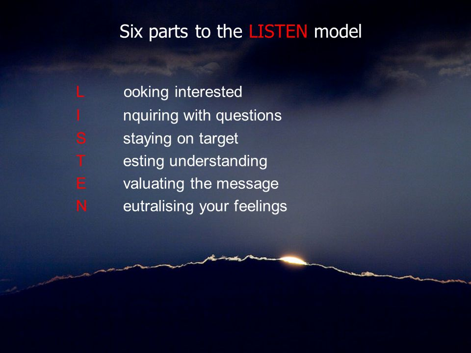 Six parts to the LISTEN model L ooking interested Inquiring with questions Sstaying on target Testing understanding Evaluating the message Neutralisin