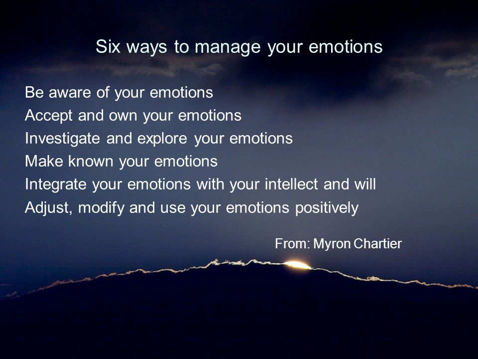 Six ways to manage your emotions Be aware of your emotions Accept and own your emotions Investigate and explore your emotions Make known your emotions