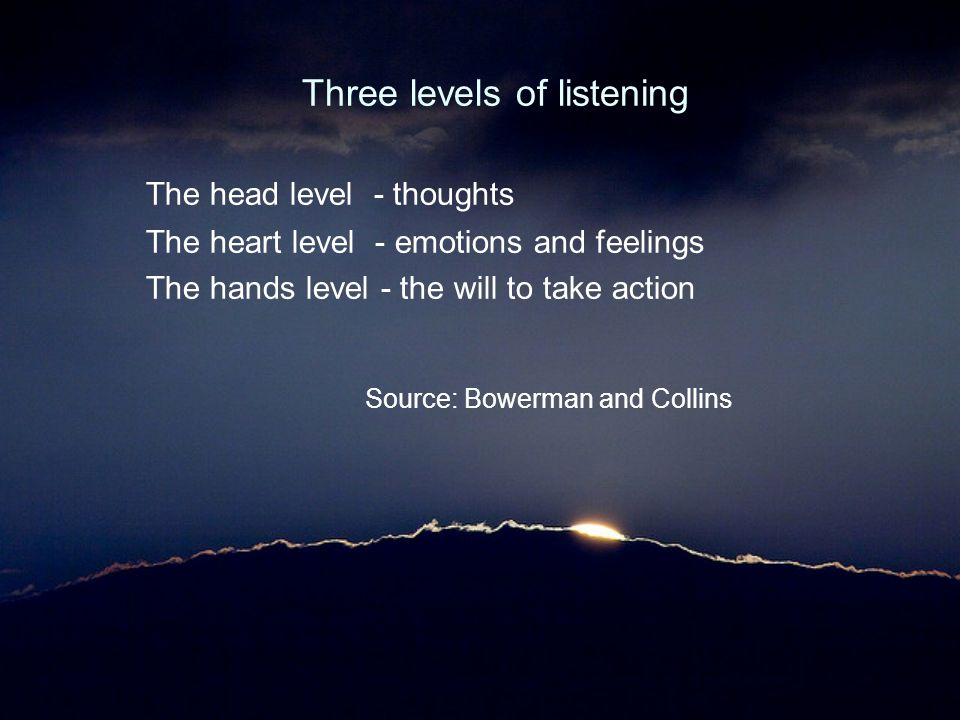 Three levels of listening The head level - thoughts The heart level - emotions and feelings The hands level - the will to take action Source: Bowerman