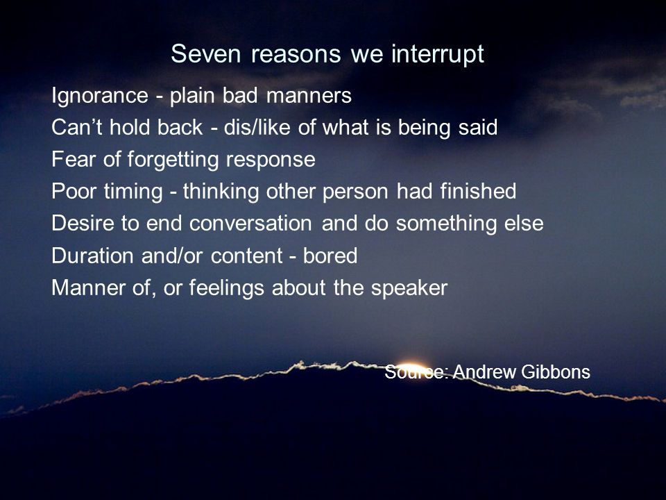 Seven reasons we interrupt Ignorance - plain bad manners Can't hold back - dis/like of what is being said Fear of forgetting response Poor timing - th