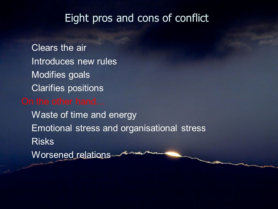 Eight pros and cons of conflict Clears the air Introduces new rules Modifies goals Clarifies positions On the other hand… Waste of time and energy Emo