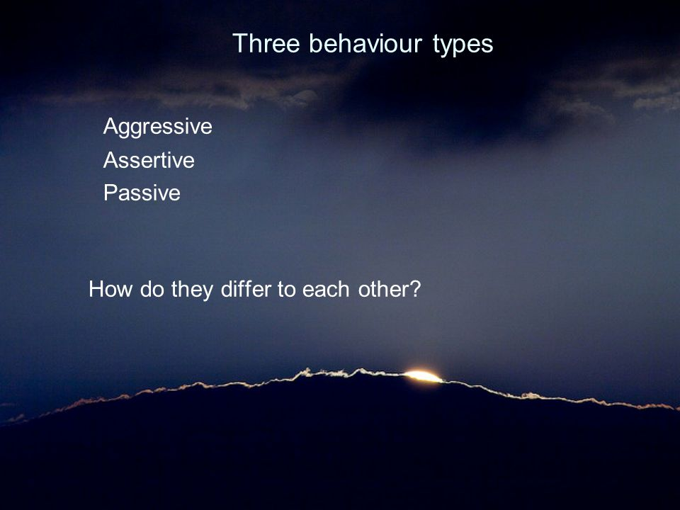Three behaviour types Aggressive Assertive Passive How do they differ to each other?