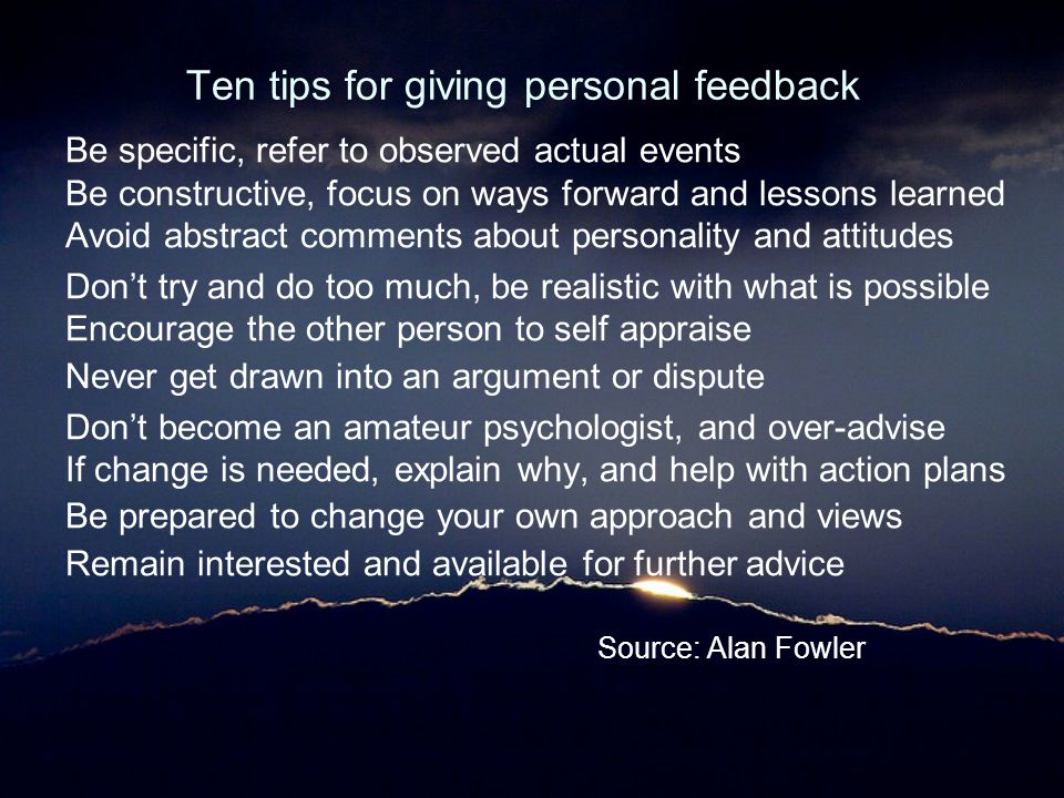 Ten tips for giving personal feedback Be specific, refer to observed actual events Be constructive, focus on ways forward and lessons learned Avoid ab