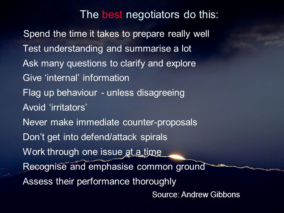 The best negotiators do this: Spend the time it takes to prepare really well Test understanding and summarise a lot Ask many questions to clarify and