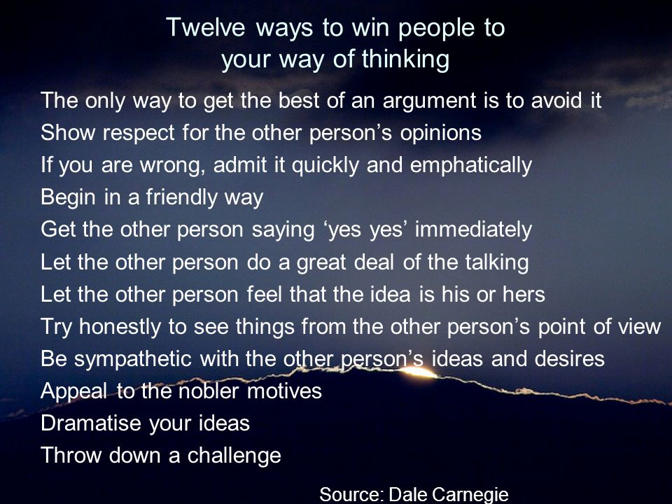 Twelve ways to win people to your way of thinking The only way to get the best of an argument is to avoid it Show respect for the other person's opini