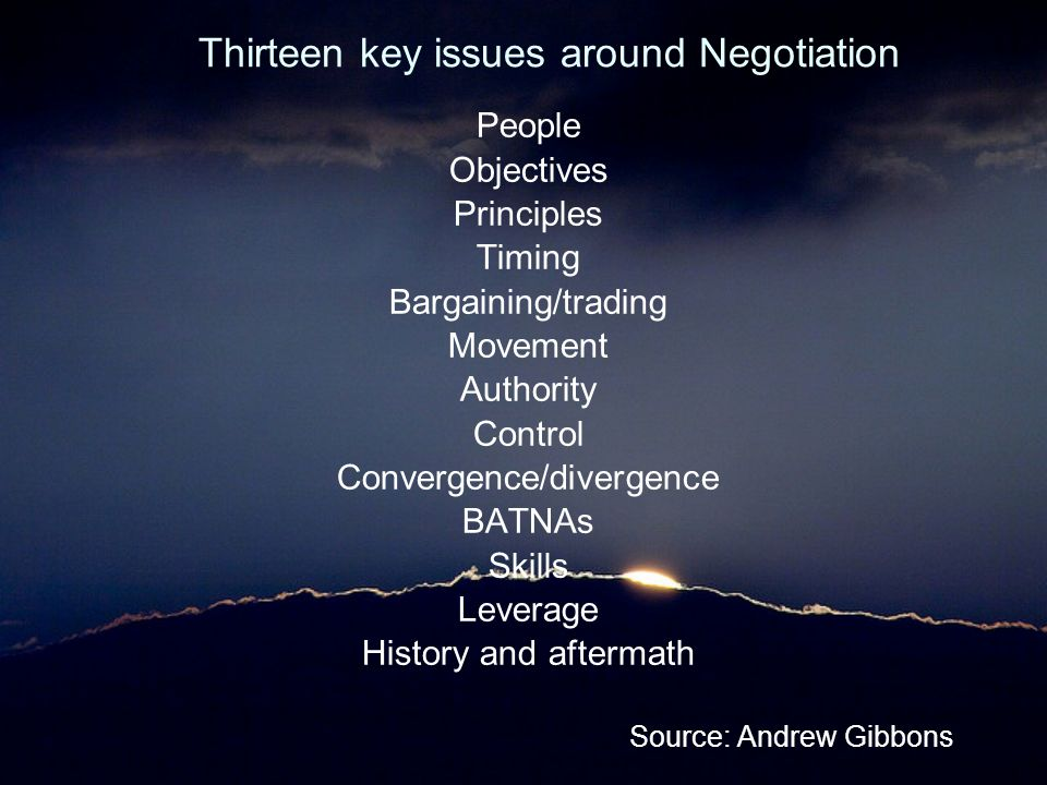 Thirteen key issues around Negotiation People Objectives Principles Timing Bargaining/trading Movement Authority Control Convergence/divergence BATNAs