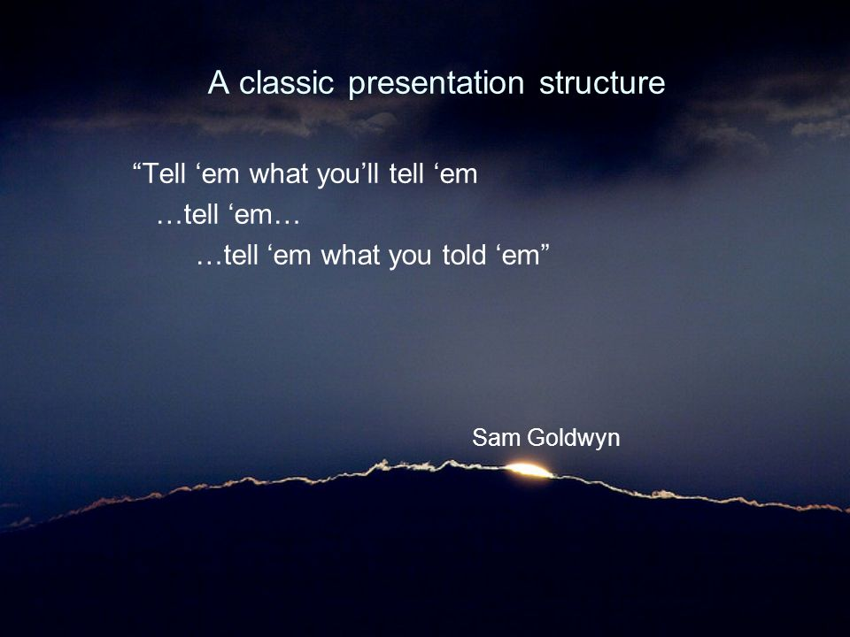 "A classic presentation structure ""Tell 'em what you'll tell 'em …tell 'em… …tell 'em what you told 'em"" Sam Goldwyn"