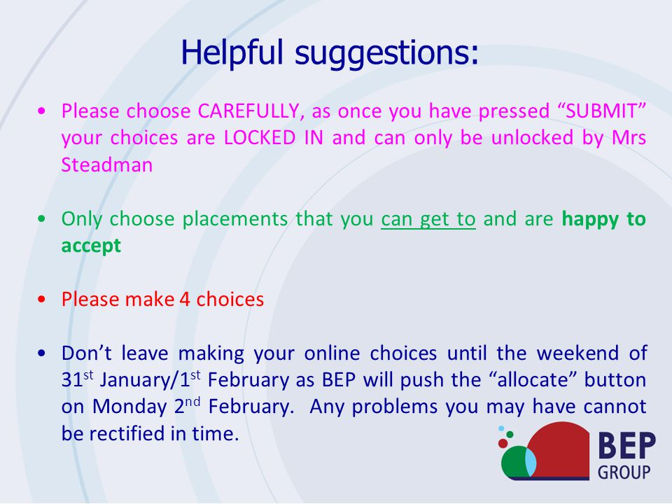 Helpful suggestions: Please choose CAREFULLY, as once you have pressed SUBMIT your choices are LOCKED IN and can only be unlocked by Mrs Steadman Only choose placements that you can get to and are happy to accept Please make 4 choices Don't leave making your online choices until the weekend of 31 st January/1 st February as BEP will push the allocate button on Monday 2 nd February.