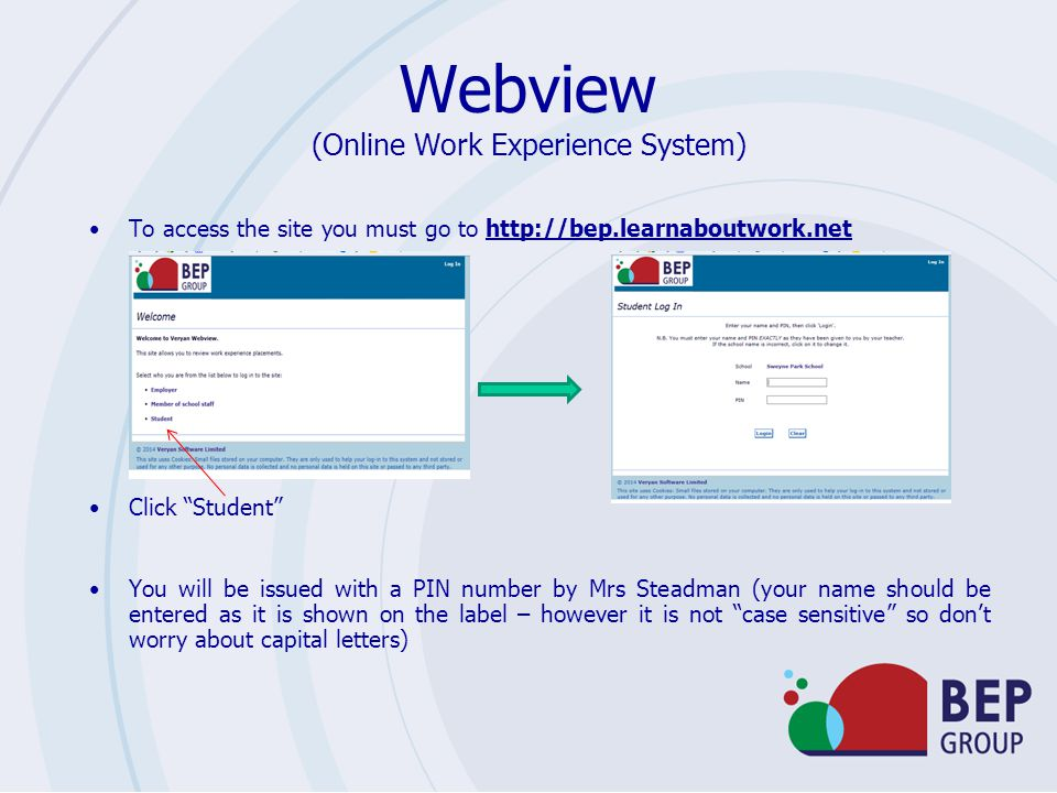 Webview (Online Work Experience System) To access the site you must go to http://bep.learnaboutwork.net Click Student You will be issued with a PIN number by Mrs Steadman (your name should be entered as it is shown on the label – however it is not case sensitive so don't worry about capital letters)