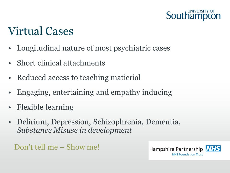 Virtual Cases Longitudinal nature of most psychiatric cases Short clinical attachments Reduced access to teaching matierial Engaging, entertaining and empathy inducing Flexible learning Delirium, Depression, Schizophrenia, Dementia, Substance Misuse in development Don't tell me – Show me!