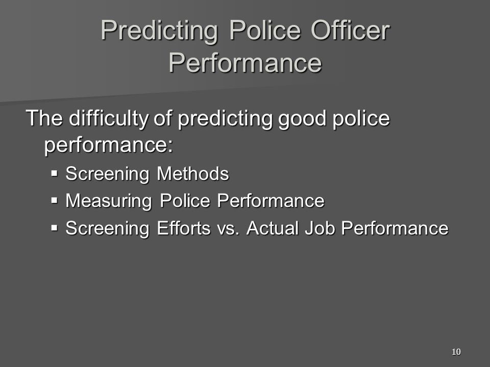 10 Predicting Police Officer Performance The difficulty of predicting good police performance:  Screening Methods  Measuring Police Performance  Sc