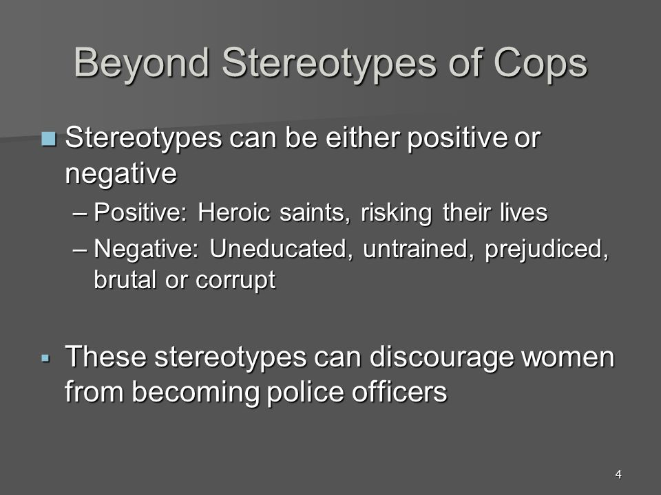 4 Beyond Stereotypes of Cops Stereotypes can be either positive or negative Stereotypes can be either positive or negative –Positive: Heroic saints, r