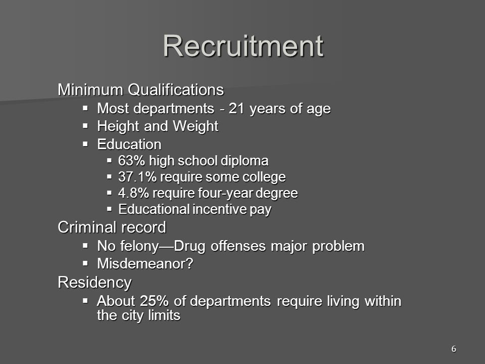 6 Recruitment Minimum Qualifications  Most departments - 21 years of age  Height and Weight  Education  63% high school diploma  37.1% require so