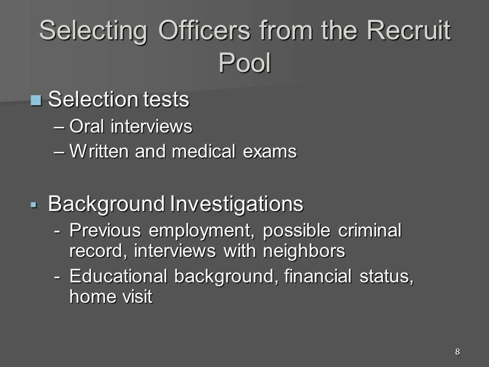 8 Selecting Officers from the Recruit Pool Selection tests Selection tests –Oral interviews –Written and medical exams  Background Investigations -Pr