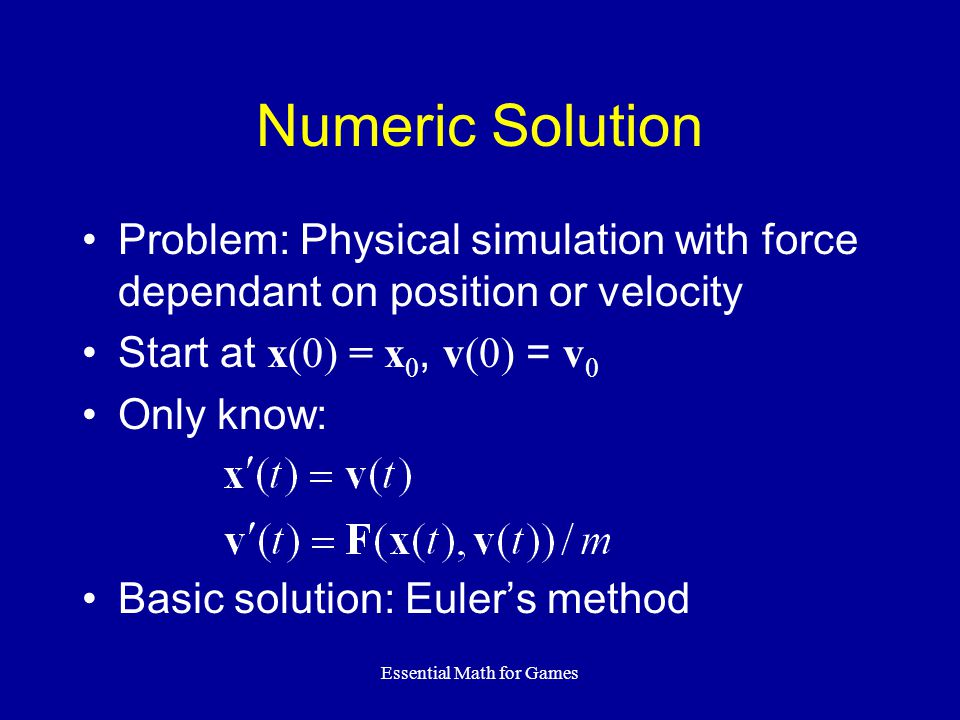 Essential Math for Games Numeric Solution Problem: Physical simulation with force dependant on position or velocity Start at x(0) = x 0, v(0) = v 0 Only know: Basic solution: Euler's method