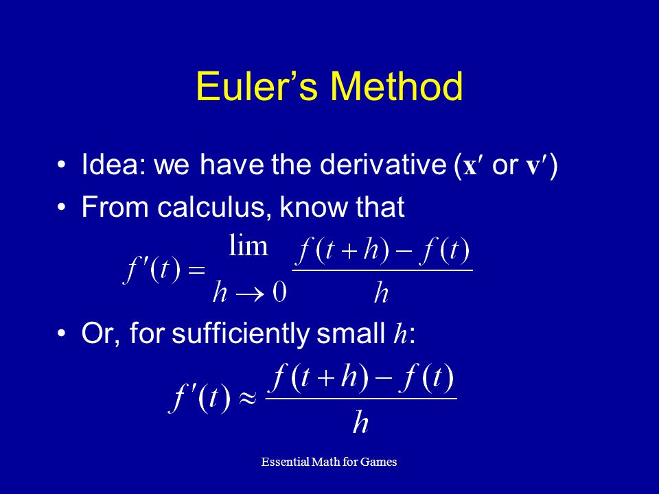 Essential Math for Games Euler's Method Idea: we have the derivative ( x or v ) From calculus, know that Or, for sufficiently small h :
