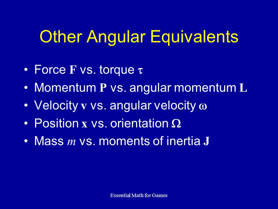 Essential Math for Games Other Angular Equivalents Force F vs.