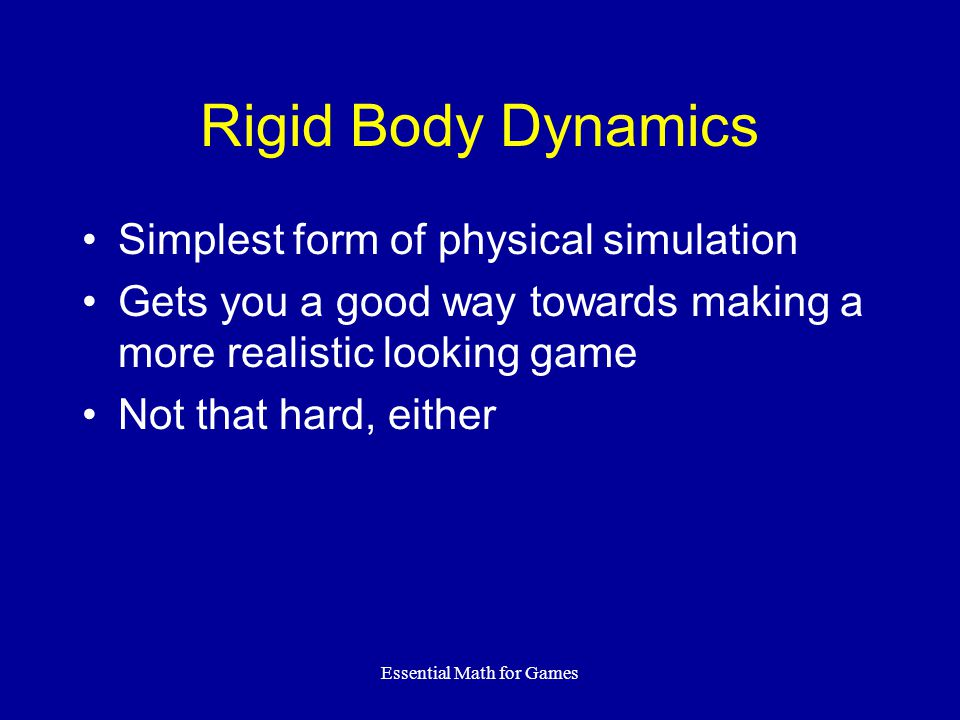 Essential Math for Games Rigid Body Dynamics Simplest form of physical simulation Gets you a good way towards making a more realistic looking game Not that hard, either