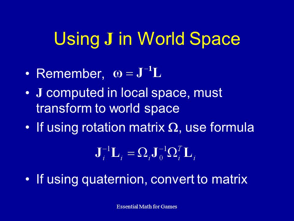 Essential Math for Games Using J in World Space Remember, J computed in local space, must transform to world space If using rotation matrix , use formula If using quaternion, convert to matrix