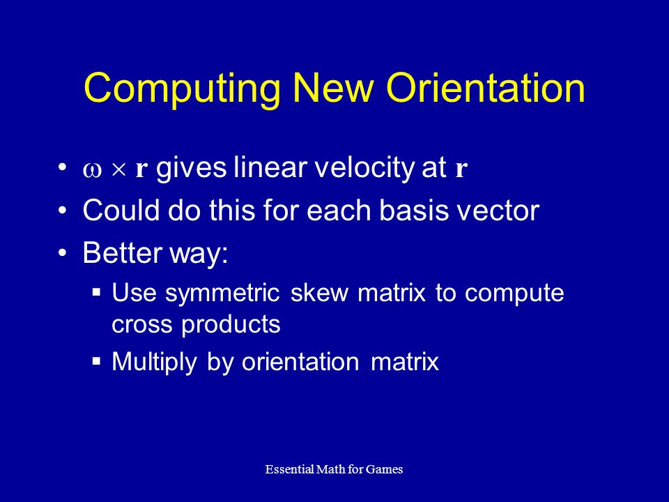 Essential Math for Games Computing New Orientation   r gives linear velocity at r Could do this for each basis vector Better way:  Use symmetric skew matrix to compute cross products  Multiply by orientation matrix