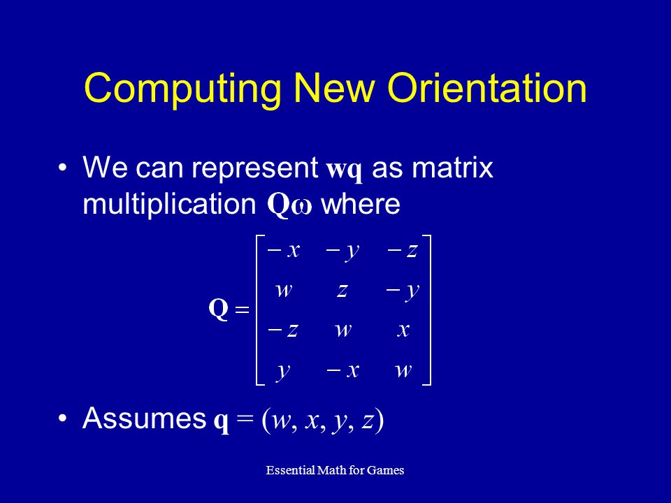 Essential Math for Games Computing New Orientation We can represent wq as matrix multiplication where Assumes q = (w, x, y, z)