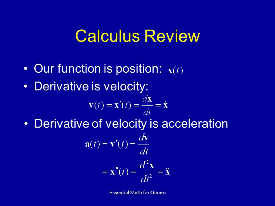 Essential Math for Games Calculus Review Our function is position: Derivative is velocity: Derivative of velocity is acceleration