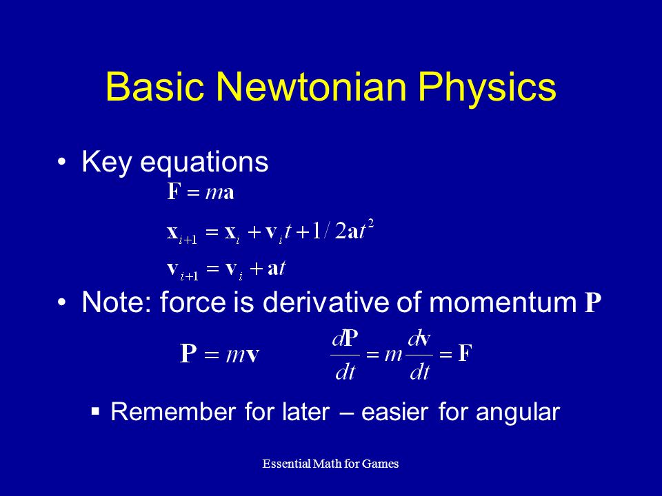 Essential Math for Games Basic Newtonian Physics Key equations Note: force is derivative of momentum P  Remember for later – easier for angular