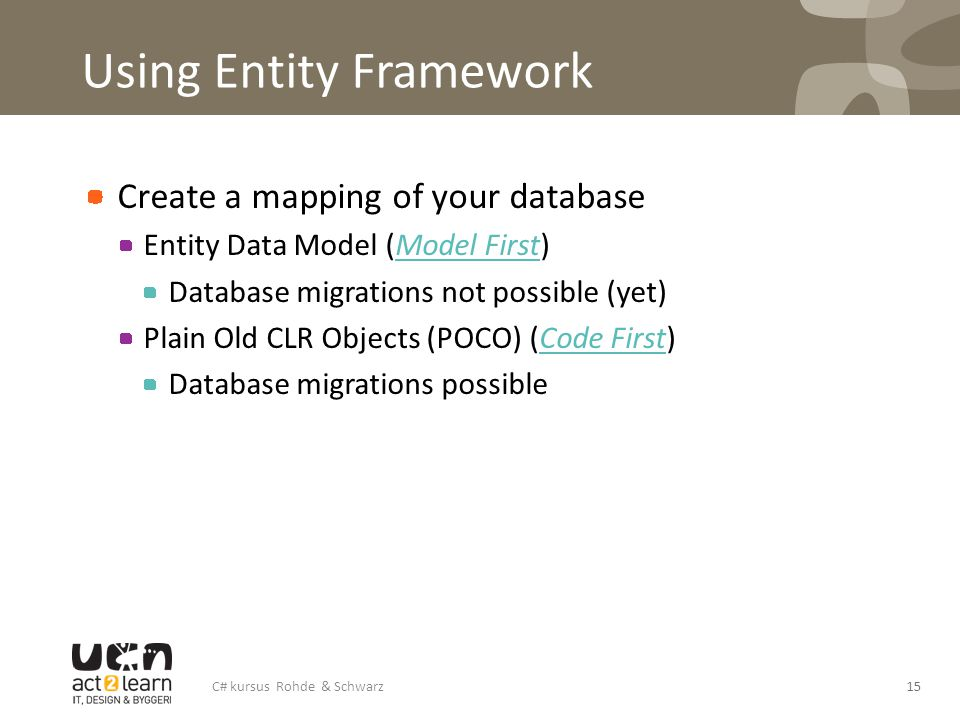 Using Entity Framework Create a mapping of your database Entity Data Model (Model First)Model First Database migrations not possible (yet) Plain Old C