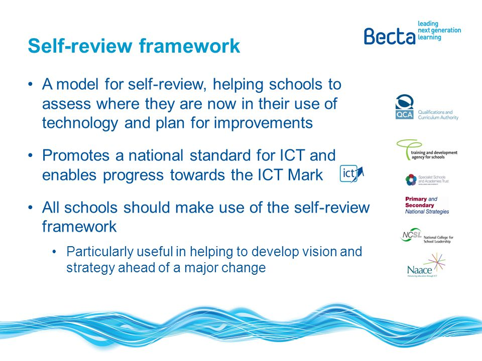 A model for self-review, helping schools to assess where they are now in their use of technology and plan for improvements Promotes a national standard for ICT and enables progress towards the ICT Mark All schools should make use of the self-review framework Particularly useful in helping to develop vision and strategy ahead of a major change Self-review framework