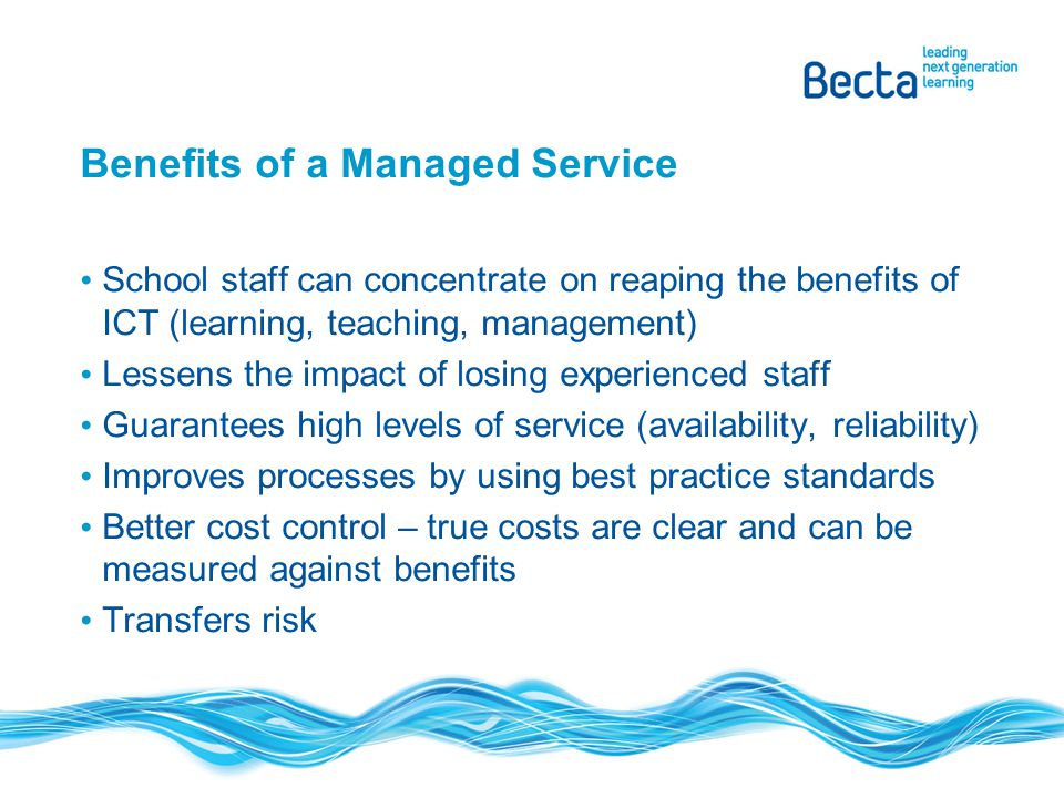 Benefits of a Managed Service School staff can concentrate on reaping the benefits of ICT (learning, teaching, management) Lessens the impact of losin