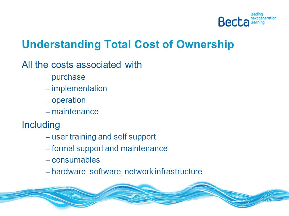 Understanding Total Cost of Ownership All the costs associated with – purchase – implementation – operation – maintenance Including – user training an