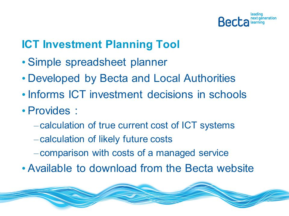 ICT Investment Planning Tool Simple spreadsheet planner Developed by Becta and Local Authorities Informs ICT investment decisions in schools Provides
