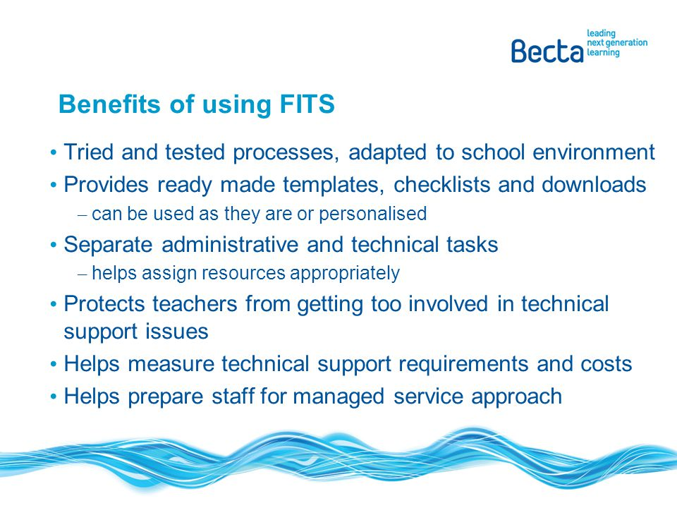 Benefits of using FITS Tried and tested processes, adapted to school environment Provides ready made templates, checklists and downloads – can be used as they are or personalised Separate administrative and technical tasks – helps assign resources appropriately Protects teachers from getting too involved in technical support issues Helps measure technical support requirements and costs Helps prepare staff for managed service approach
