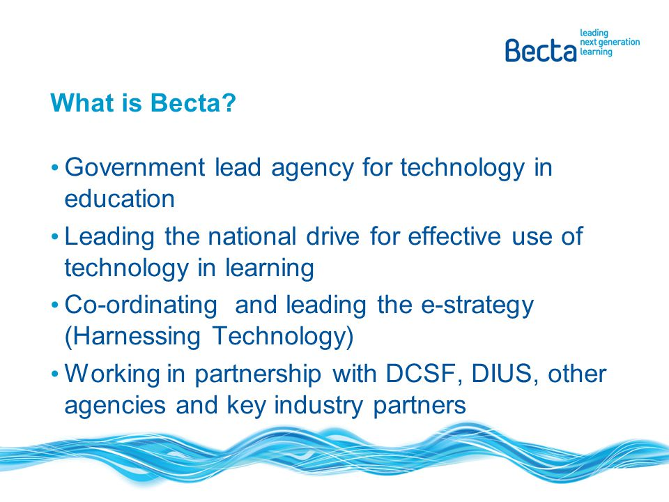 What is Becta? Government lead agency for technology in education Leading the national drive for effective use of technology in learning Co-ordinating