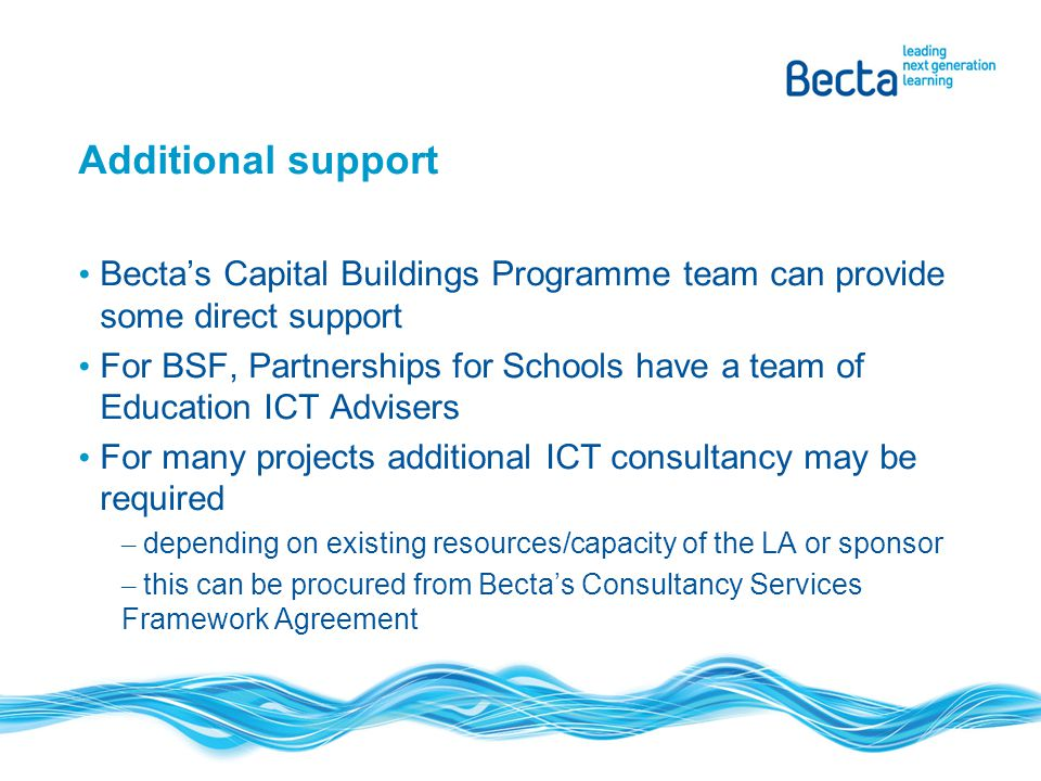 Additional support Becta's Capital Buildings Programme team can provide some direct support For BSF, Partnerships for Schools have a team of Education