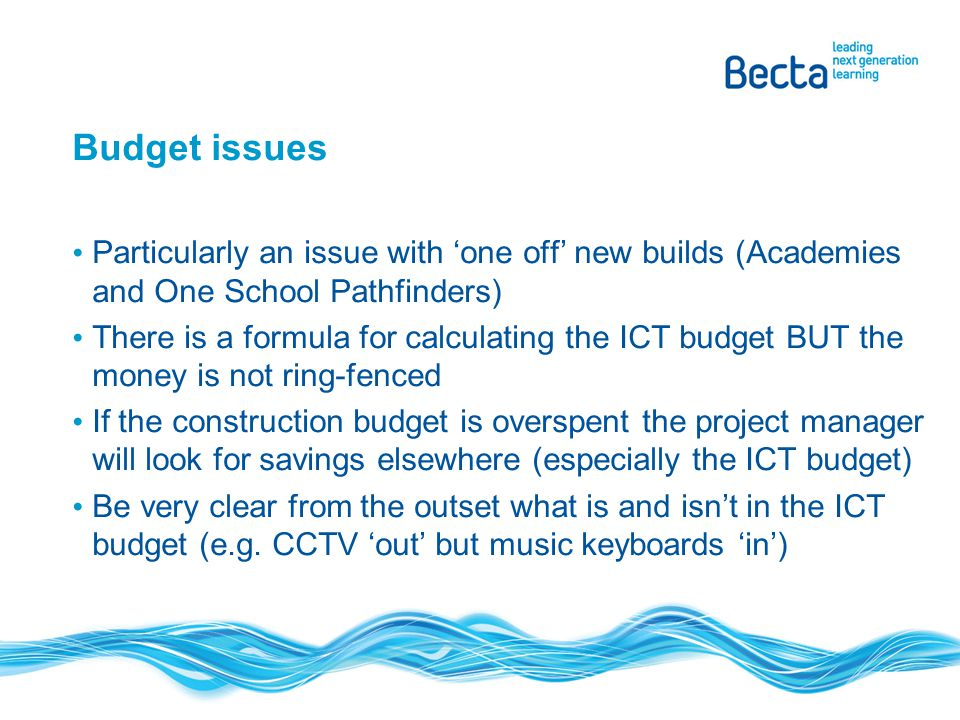 Budget issues Particularly an issue with 'one off' new builds (Academies and One School Pathfinders) There is a formula for calculating the ICT budget BUT the money is not ring-fenced If the construction budget is overspent the project manager will look for savings elsewhere (especially the ICT budget) Be very clear from the outset what is and isn't in the ICT budget (e.g.