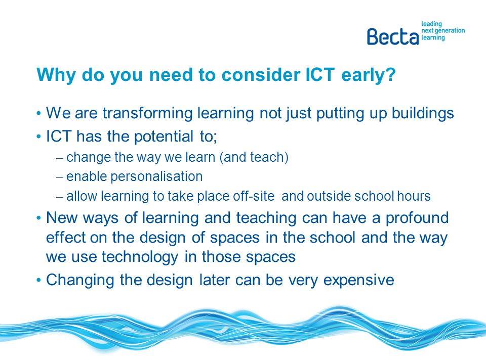 Why do you need to consider ICT early? We are transforming learning not just putting up buildings ICT has the potential to; – change the way we learn