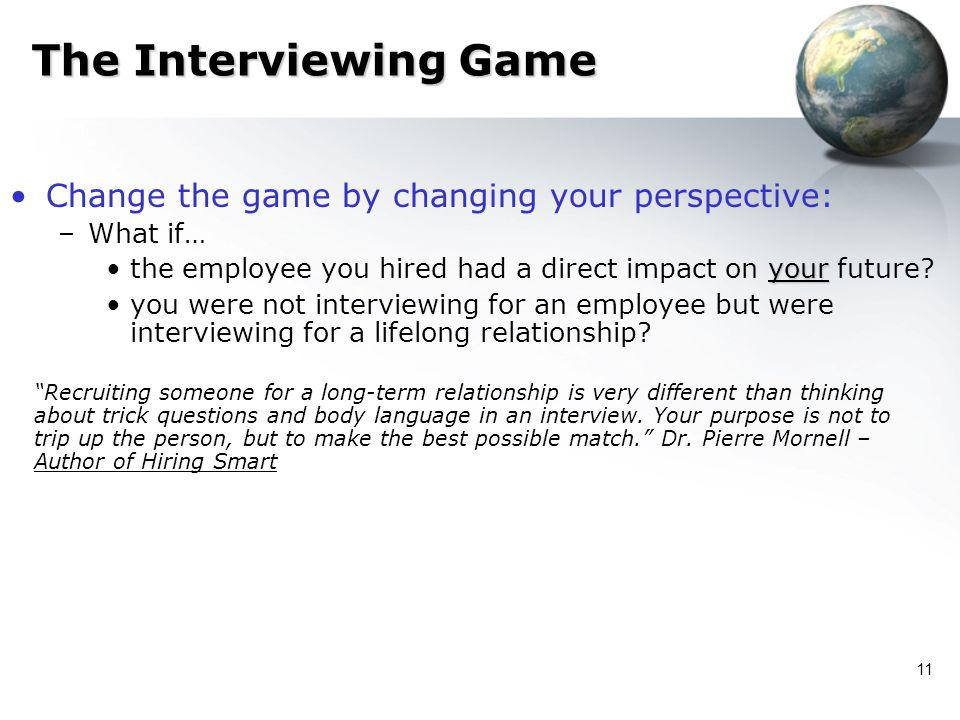 11 The Interviewing Game Change the game by changing your perspective: –What if… yourthe employee you hired had a direct impact on your future? you we
