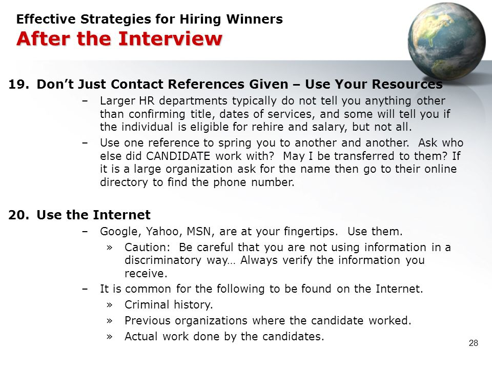 28 After the Interview Effective Strategies for Hiring Winners After the Interview 19.Don't Just Contact References Given – Use Your Resources –Larger