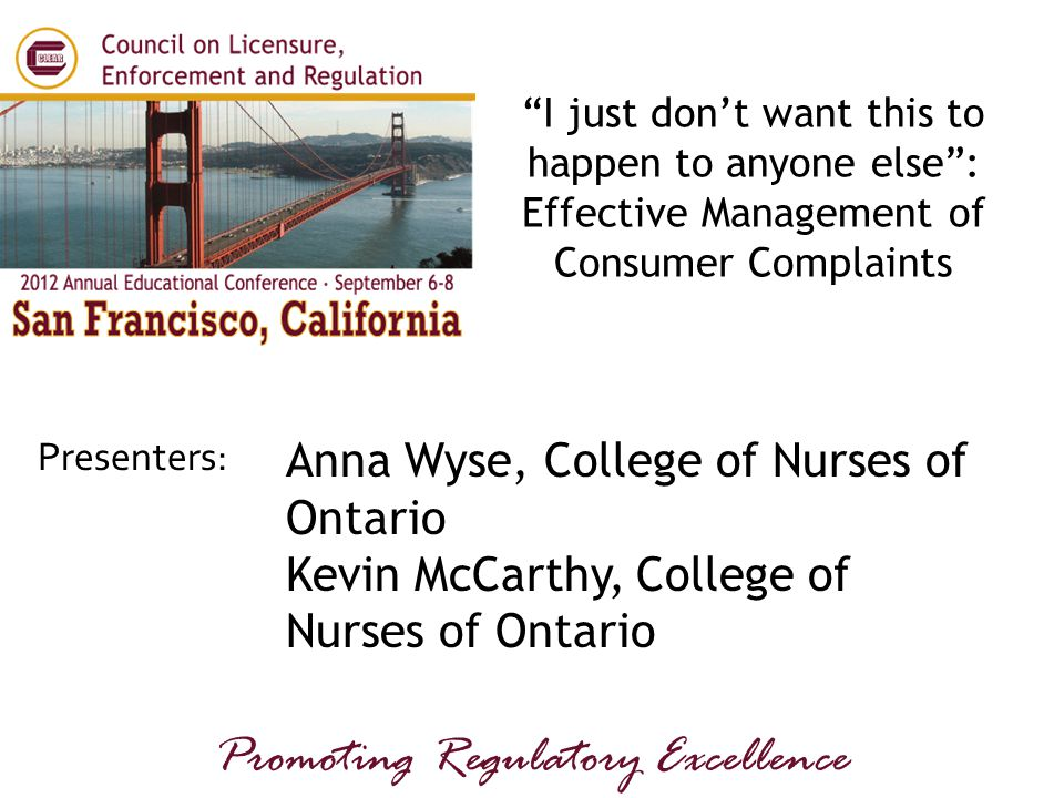 """Presenters: Promoting Regulatory Excellence Anna Wyse, College of Nurses of Ontario Kevin McCarthy, College of Nurses of Ontario """"I just don't want th"""
