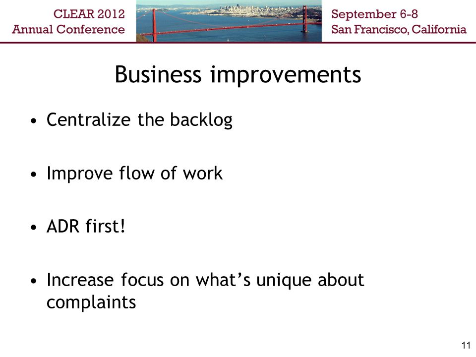Business improvements Centralize the backlog Improve flow of work ADR first! Increase focus on what's unique about complaints 11