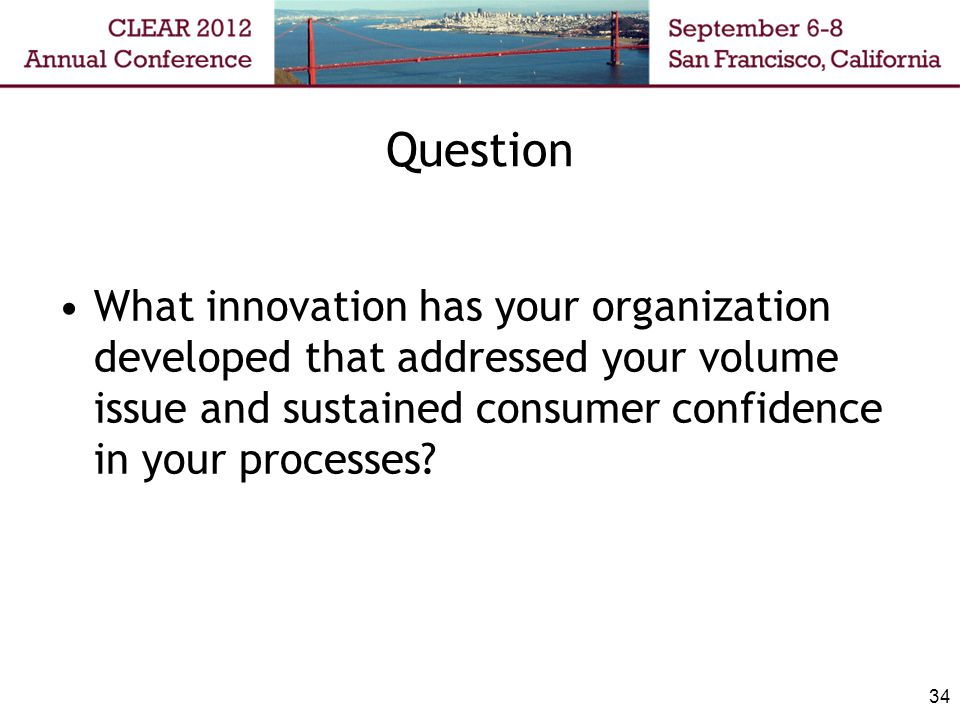 Question What innovation has your organization developed that addressed your volume issue and sustained consumer confidence in your processes? 34