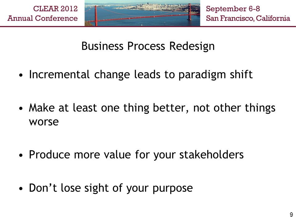 Business Process Redesign Incremental change leads to paradigm shift Make at least one thing better, not other things worse Produce more value for you