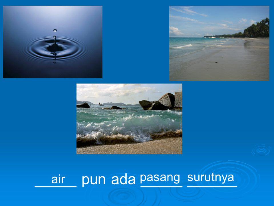 _____ pun ada _____ ______ air pasangsurutnya