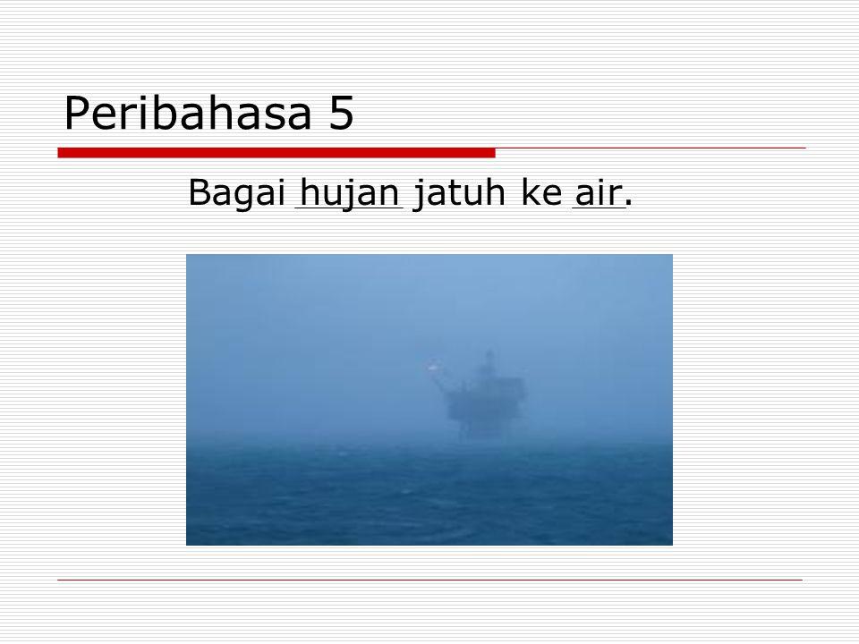 Peribahasa 5 Bagai hujan jatuh ke air.