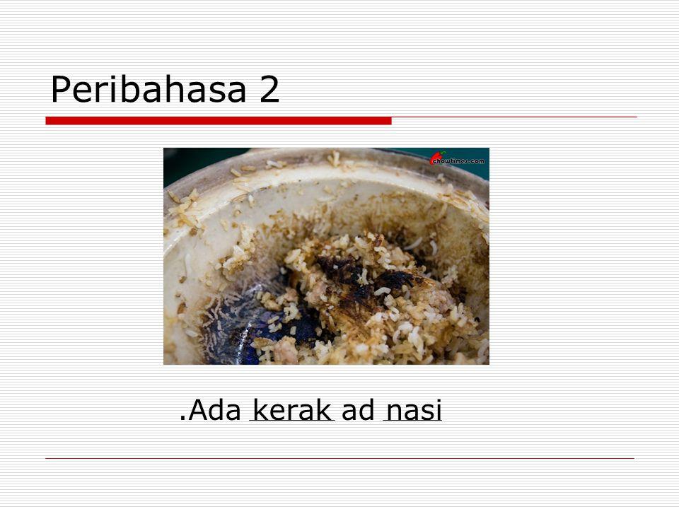 Peribahasa 2.Ada kerak ad nasi