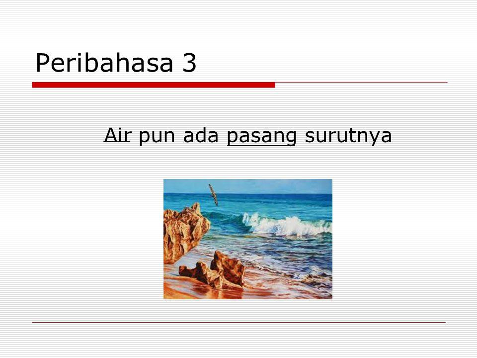 Peribahasa 3 Air pun ada pasang surutnya