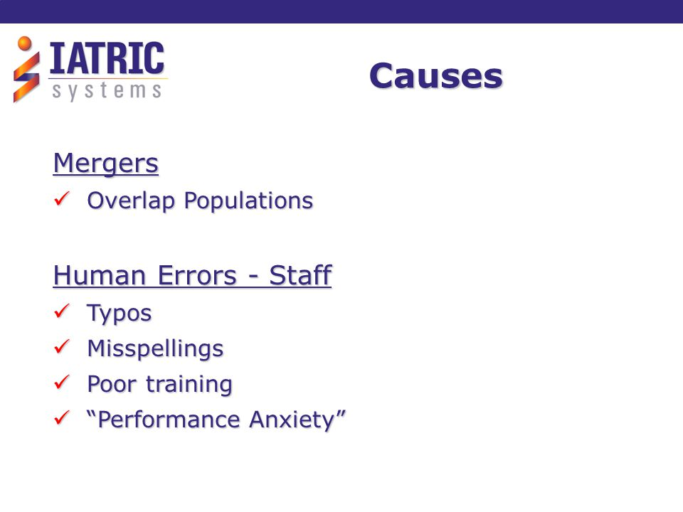 Causes (cont) Human Errors – Patient Poor Historian Poor Historian Use of Nicknames Use of Nicknames Name Changes Name Changes Hospital Processes Decentralized Registration Decentralized Registration Reference Lab Specimens Reference Lab Specimens Physician Office EMR Integration Physician Office EMR Integration